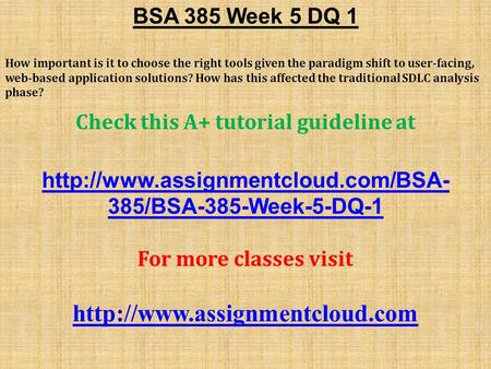 BSA 385 Week 5 DQ 1 How important is it to choose the right tools given the paradigm shift to user-facing, web-based application solutions? How has this.