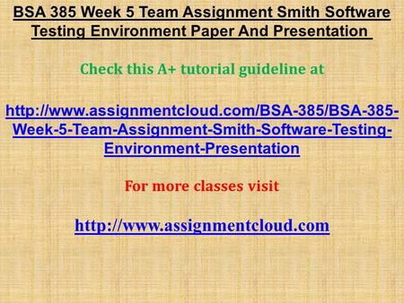 BSA 385 Week 5 Team Assignment Smith Software Testing Environment Paper And Presentation Check this A+ tutorial guideline at