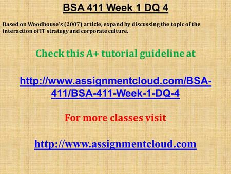BSA 411 Week 1 DQ 4 Based on Woodhouse's (2007) article, expand by discussing the topic of the interaction of IT strategy and corporate culture. Check.