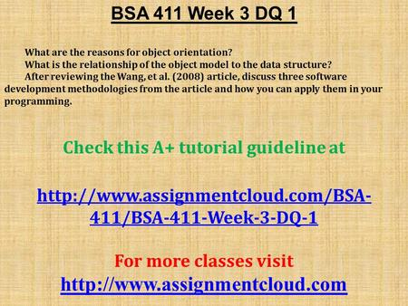 BSA 411 Week 3 DQ 1 What are the reasons for object orientation? What is the relationship of the object model to the data structure? After reviewing the.