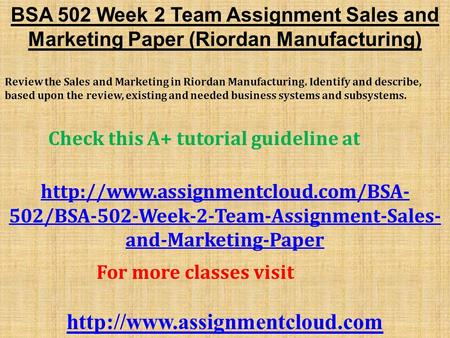 BSA 502 Week 2 Team Assignment Sales and Marketing Paper (Riordan Manufacturing) Review the Sales and Marketing in Riordan Manufacturing. Identify and.