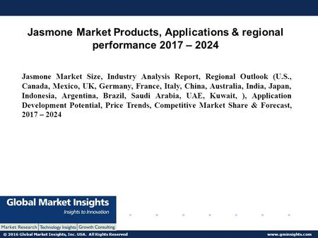 © 2016 Global Market Insights, Inc. USA. All Rights Reserved  Jasmone Market Products, Applications & regional performance 2017 – 2024.