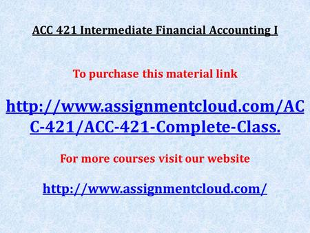 ACC 421 Intermediate Financial Accounting I To purchase this material link  C-421/ACC-421-Complete-Class. For more courses.