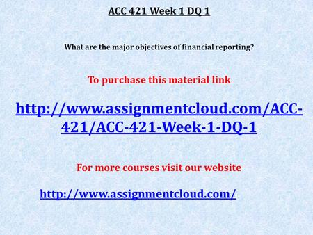 ACC 421 Week 1 DQ 1 What are the major objectives of financial reporting? To purchase this material link  421/ACC-421-Week-1-DQ-1.