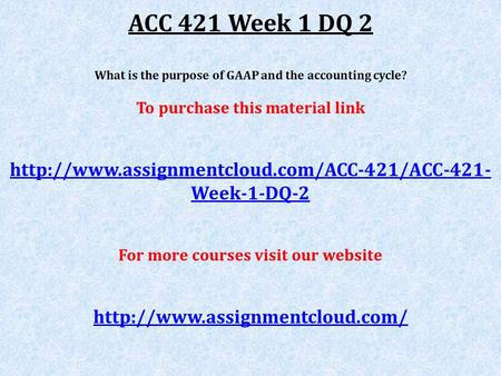 ACC 421 Week 1 DQ 2 What is the purpose of GAAP and the accounting cycle? To purchase this material link