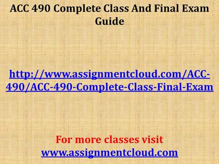 ACC 490 Complete Class And Final Exam Guide  490/ACC-490-Complete-Class-Final-Exam For more classes visit