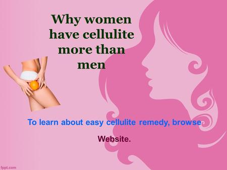 Why women have cellulite more than men To learn about easy cellulite remedy, browse Website.