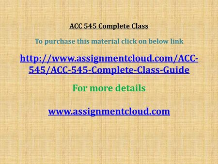 ACC 545 Complete Class To purchase this material click on below link  545/ACC-545-Complete-Class-Guide For more details.