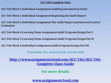 ACC 546 Complete Class ACC 546 Week 1 Individual Assignment Auditing Introduction Letter ACC 546 Week 2 Individual Assignment Beginning the Audit Report.