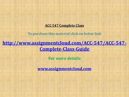 ACC 547 Complete Class To purchase this material click on below link  Complete-Class-Guide For more details.