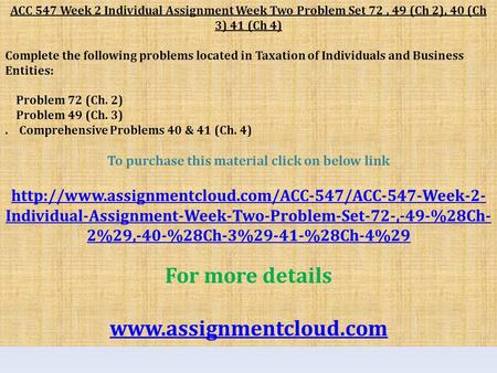 ACC 547 Week 2 Individual Assignment Week Two Problem Set 72, 49 (Ch 2), 40 (Ch 3) 41 (Ch 4) Complete the following problems located in Taxation of Individuals.