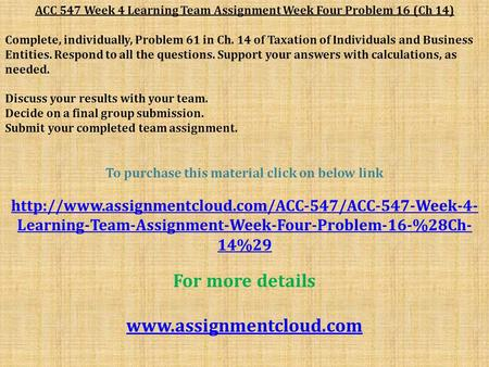 ACC 547 Week 4 Learning Team Assignment Week Four Problem 16 (Ch 14) Complete, individually, Problem 61 in Ch. 14 of Taxation of Individuals and Business.