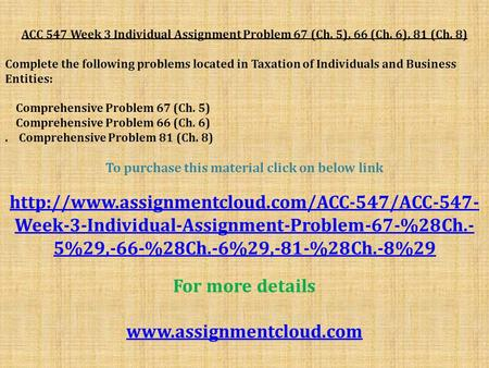 ACC 547 Week 3 Individual Assignment Problem 67 (Ch. 5), 66 (Ch. 6), 81 (Ch. 8) Complete the following problems located in Taxation of Individuals and.
