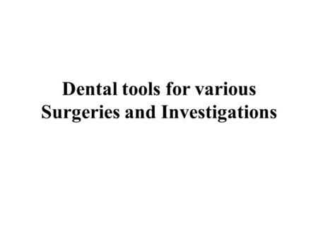 Dental tools for various Surgeries and Investigations.