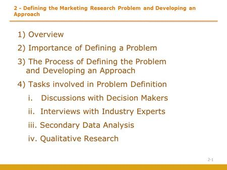 Defining the Marketing Research Problem and Developing an Approach 1) Overview 2) Importance of Defining a Problem 3) The Process of Defining the.