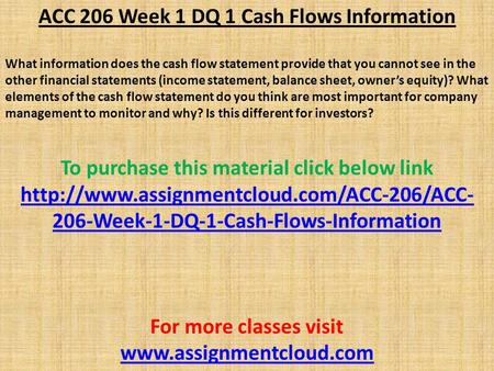 ACC 206 Week 1 DQ 1 Cash Flows Information What information does the cash flow statement provide that you cannot see in the other financial statements.