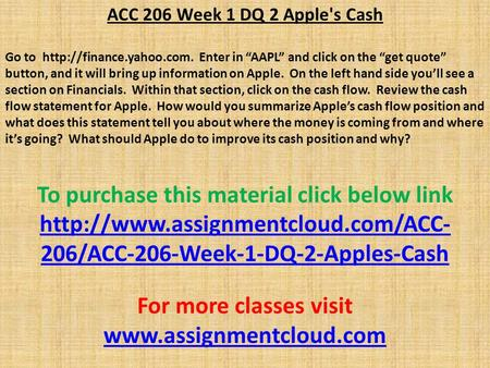 "ACC 206 Week 1 DQ 2 Apple's Cash Go to  Enter in ""AAPL"" and click on the ""get quote"" button, and it will bring up information."
