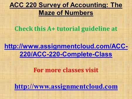ACC 220 Survey of Accounting: The Maze of Numbers Check this A+ tutorial guideline at  220/ACC-220-Complete-Class For.