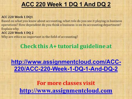 ACC 220 Week 1 DQ 1 And DQ 2 ACC 220 Week 1 DQ1 Based on what you know about accounting, what role do you see it playing in business operations? How dependent.