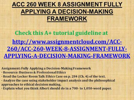 ACC 260 WEEK 8 ASSIGNMENT FULLY APPLYING A DECISION-MAKING FRAMEWORK Check this A+ tutorial guideline at  260/ACC-260-WEEK-8-ASSIGNMENT-FULLY-