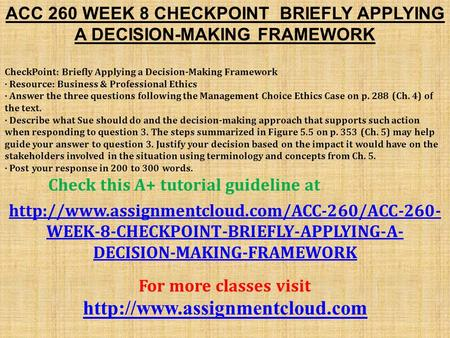 ACC 260 WEEK 8 CHECKPOINT BRIEFLY APPLYING A DECISION-MAKING FRAMEWORK CheckPoint: Briefly Applying a Decision-Making Framework · Resource: Business &