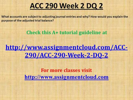 ACC 290 Week 2 DQ 2 What accounts are subject to adjusting journal entries and why? How would you explain the purpose of the adjusted trial balance? Check.
