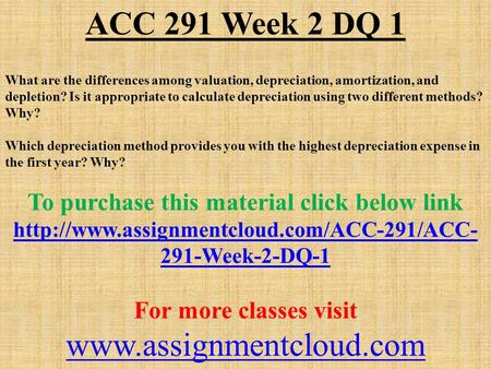 ACC 291 Week 2 DQ 1 What are the differences among valuation, depreciation, amortization, and depletion? Is it appropriate to calculate depreciation using.