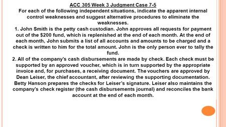 ACC 305 Week 3 Judgment Case 7-5 For each of the following independent situations, indicate the apparent internal control weaknesses and suggest alternative.