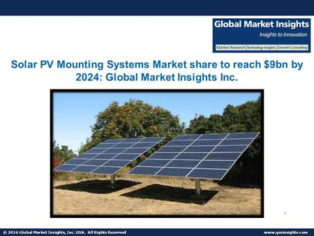 © 2016 Global Market Insights, Inc. USA. All Rights Reserved  Solar PV Mounting Systems Market share to reach $9bn by 2024: Global Market.