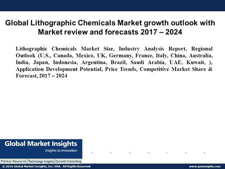 © 2016 Global Market Insights, Inc. USA. All Rights Reserved  Global Lithographic Chemicals Market growth outlook with Market review.