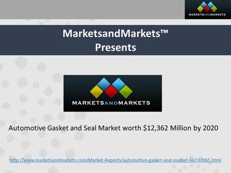 MarketsandMarkets™ Presents Automotive Gasket and Seal Market worth $12,362 Million by 2020