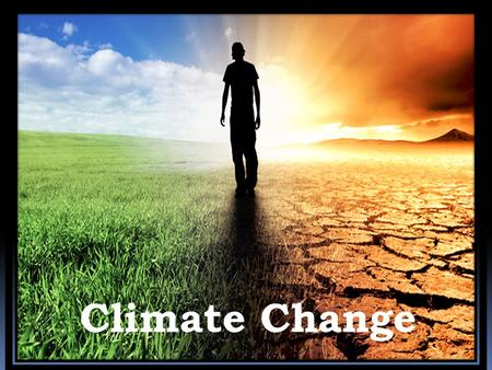 Climate Change. What is climate change? What are the causes of climate change? What are the effects of climate change.