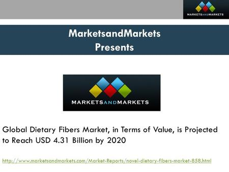 MarketsandMarkets Presents Global Dietary Fibers Market, in Terms of Value, is Projected to Reach USD 4.31 Billion by 2020