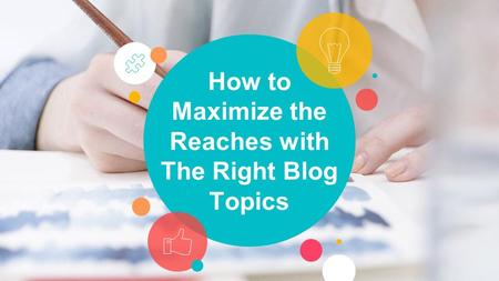 How to Maximize the Reaches with The Right Blog Topics.