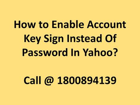 How to Enable Account Key Sign Instead Of Password In Yahoo?  For more details: http://www.pcpatchers.net/yahoo-support.html