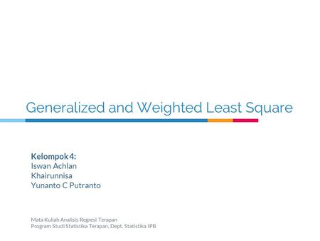 Generalized and Weighted Least Square Kelompok 4: Iswan Achlan Khairunnisa Yunanto C Putranto Mata Kuliah Analisis Regresi Terapan Program Studi Statistika.