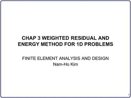 1 CHAP 3 WEIGHTED RESIDUAL AND ENERGY METHOD FOR 1D PROBLEMS FINITE ELEMENT ANALYSIS AND DESIGN Nam-Ho Kim.