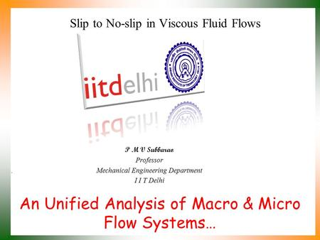 An Unified Analysis of Macro & Micro Flow Systems… P M V Subbarao Professor Mechanical Engineering Department I I T Delhi Slip to No-slip in Viscous Fluid.