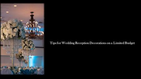 Tips for Wedding Reception Decorations on a Limited Budget.