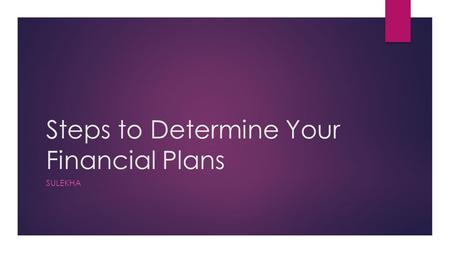 Steps to Determine Your Financial Plans SULEKHA. DETERMINE CURRENT FINANCIAL SITUATION