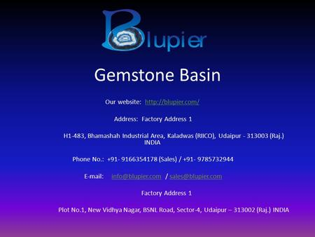 Gemstone Basin Our website:  Address: Factory Address 1 H1-483, Bhamashah Industrial Area, Kaladwas (RIICO), Udaipur.