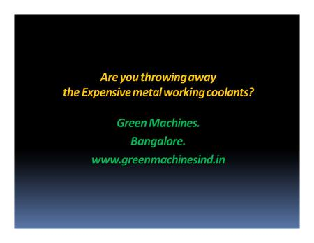 are you throwing away the expensive metal working coolants? Green Machines. Bangalore.