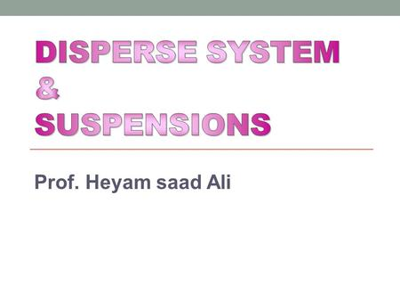Prof. Heyam saad Ali. OBJECTIVES OF THE LECTURE At the end of this lecture, you will be aware of: What are disperse systems? What are various types of.