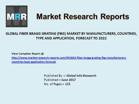GLOBAL FIBER BRAGG GRATING (FBG) MARKET BY MANUFACTURERS, COUNTRIES, TYPE AND APPLICATION, FORECAST TO 2022 Published By -> Global Info Research Published->