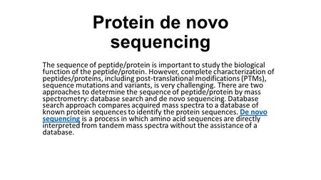 Protein de novo sequencing The sequence of peptide/protein is important to study the biological function of the peptide/protein. However, complete characterization.
