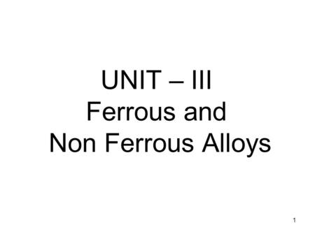 1 UNIT – III Ferrous and Non Ferrous Alloys. 2 3 Pure Metals and Alloys Metal that are not mixed with any other materials are known as pure metals. Metals.