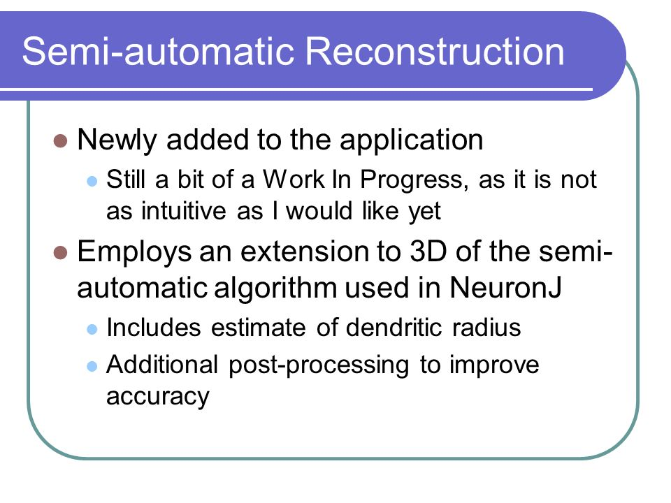 Semi-automatic Reconstruction Employs Steerable Gaussian Filters to perform the image processing Efficiently yields information on the position of neurites and flow direction from eigen analysis of the Hessian matrix The standard deviation of the Gaussian determines the radius of the neurites detected A graph search (via Djikstras algorithm) is then performed to calculate the optimal route via the defined cost function