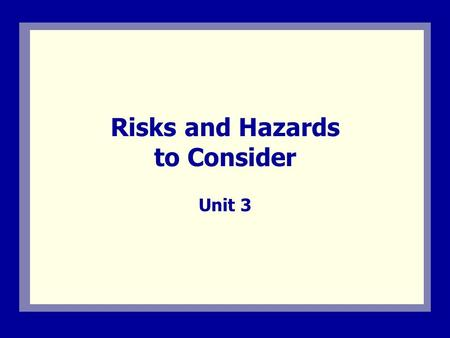 Risks and Hazards to Consider Unit 3. Visual 3.1 Unit 3 Overview This unit describes:  The importance of identifying and analyzing possible hazards that.