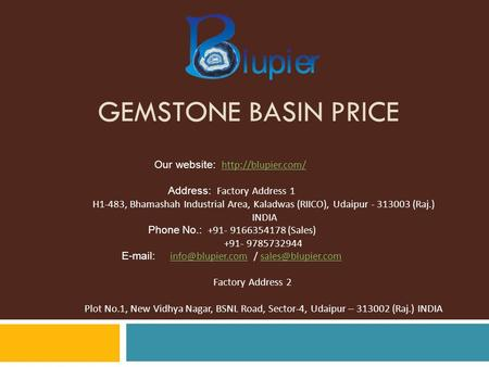 GEMSTONE BASIN PRICE Our website:   Address: Factory Address 1 H1-483, Bhamashah Industrial Area, Kaladwas (RIICO),
