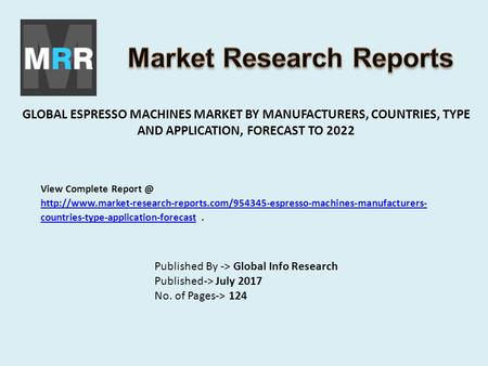 GLOBAL ESPRESSO MACHINES MARKET BY MANUFACTURERS, COUNTRIES, TYPE AND APPLICATION, FORECAST TO 2022 Published By -> Global Info Research Published-> July.